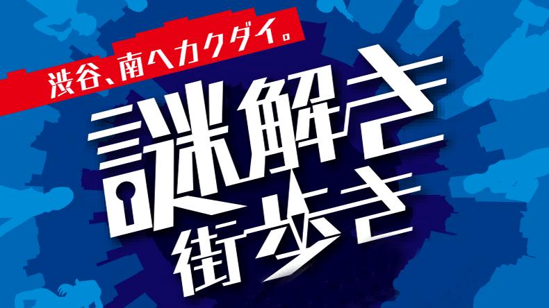 謎解き街歩き ~渋谷、南ヘカクダイ~